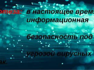 Гипотеза: в настоящее время информационная безопасность под угрозой вирусных