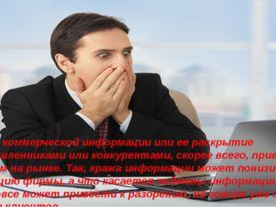 Потеря коммерческой информации или ее раскрытие злоумышленниками или конкурен