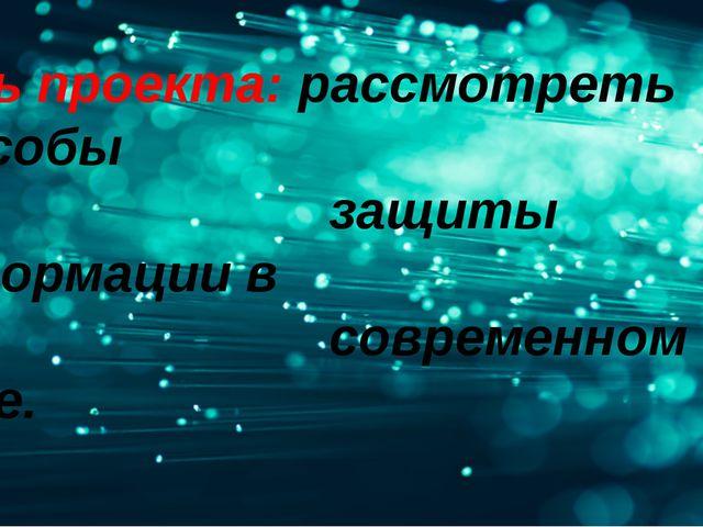 Цель проекта: рассмотреть способы защиты информации в современном мире.