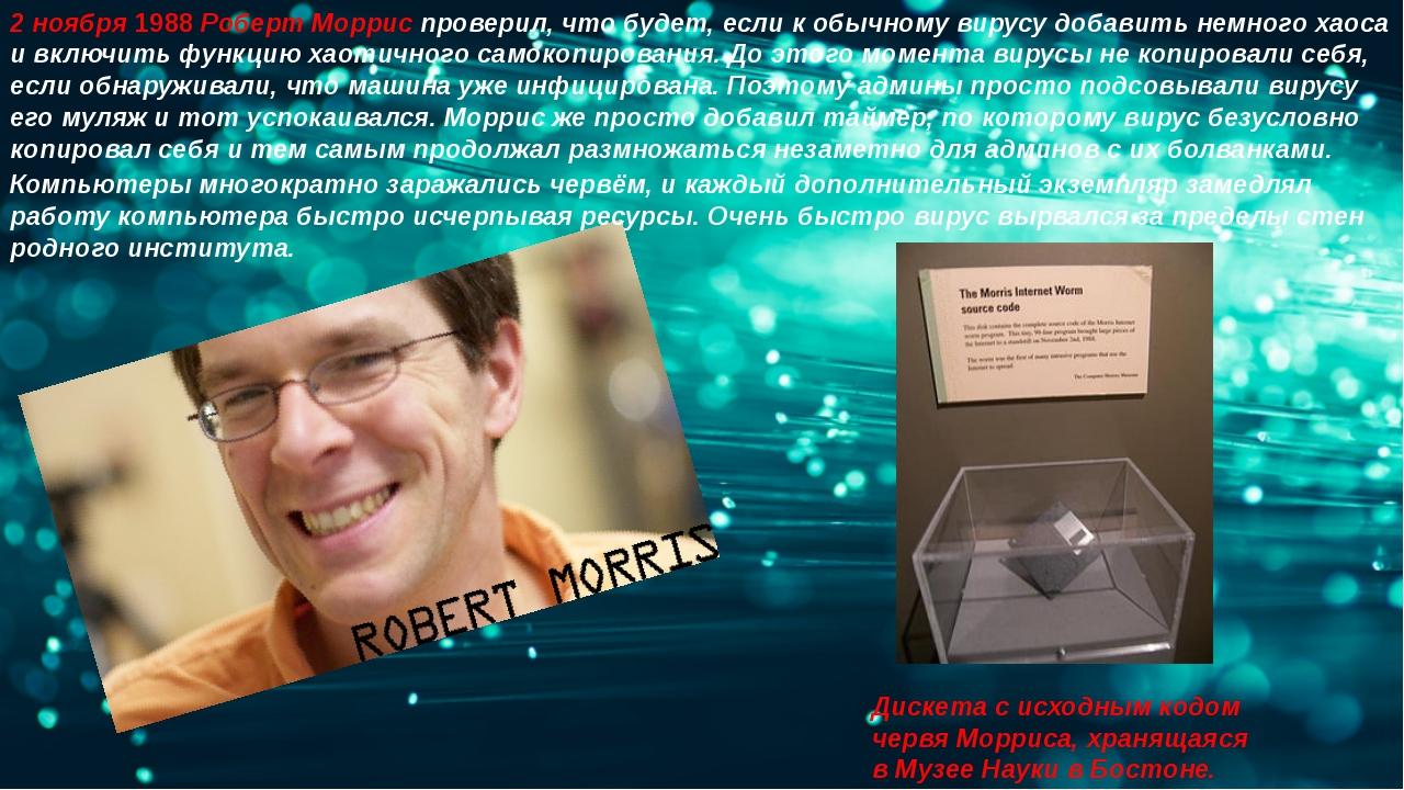 2 ноября 1988Роберт Морриспроверил, что будет, если к обычному вирусу добав...