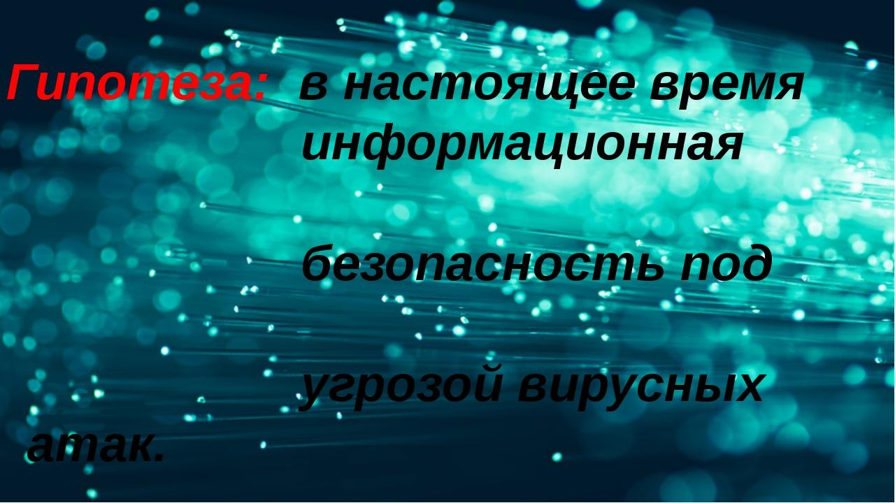 Гипотеза: в настоящее время информационная безопасность под угрозой вирусных...