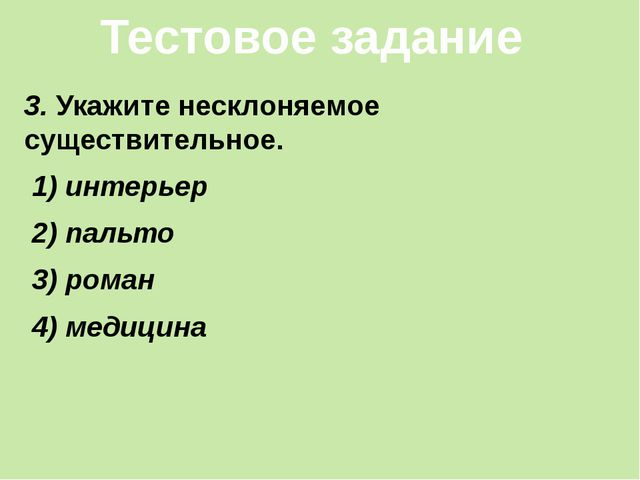 3. Укажите несклоняемое существительное. 1) интерьер 2) пальто 3) роман 4) ме...