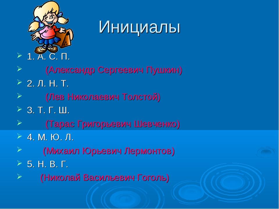 Инициалы 1. А. С. П. (Александр Сергеевич Пушкин) 2. Л. Н. Т. (Лев Николаевич...