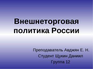Внешнеторговая политика России Преподаватель Авджян Е. Н. Студент Щукин Дании