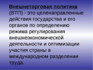 Внешнеторговая политика (ВТП) - это целенаправленные действия государства и
