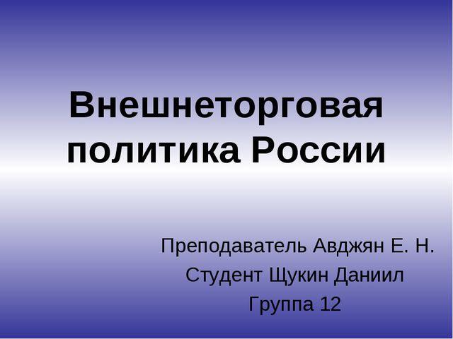 Внешнеторговая политика России Преподаватель Авджян Е. Н. Студент Щукин Дании...