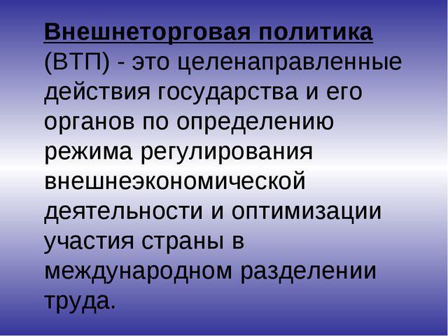 Внешнеторговая политика (ВТП) - это целенаправленные действия государства и...