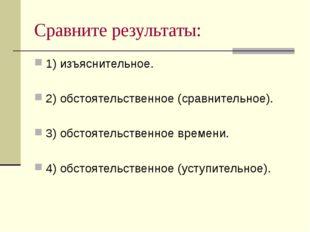 Сравните результаты: 1) изъяснительное. 2) обстоятельственное (сравнительное)