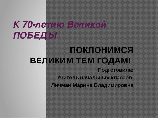 К 70-летию Великой ПОБЕДЫ ПОКЛОНИМСЯ ВЕЛИКИМ ТЕМ ГОДАМ! Подготовила: Учитель...