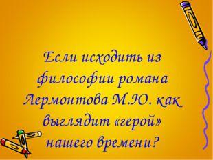 Если исходить из философии романа Лермонтова М.Ю. как выглядит «герой» нашего