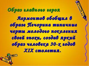 Образ главного героя Лермонтов обобщил в образе Печорина типичные черты молод
