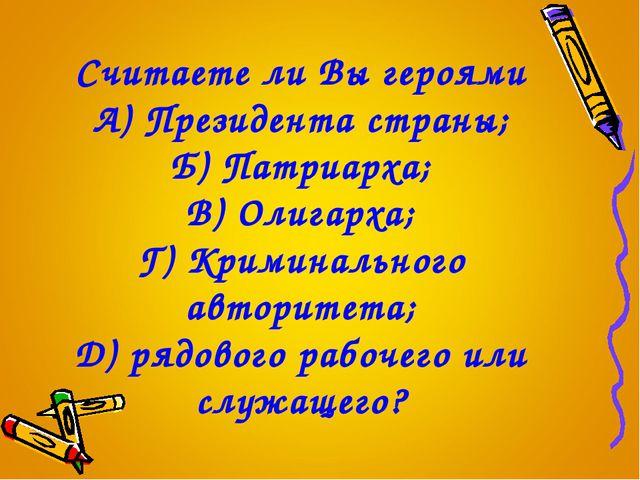 Считаете ли Вы героями А) Президента страны; Б) Патриарха; В) Олигарха; Г) Кр...
