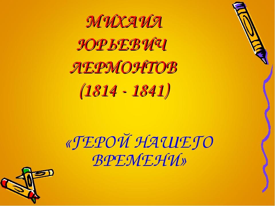 МИХАИЛ ЮРЬЕВИЧ ЛЕРМОНТОВ (1814 - 1841) «ГЕРОЙ НАШЕГО ВРЕМЕНИ»