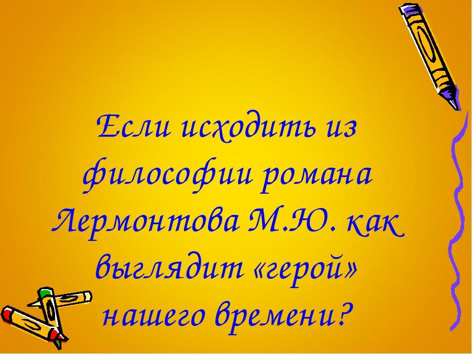 Если исходить из философии романа Лермонтова М.Ю. как выглядит «герой» нашего...