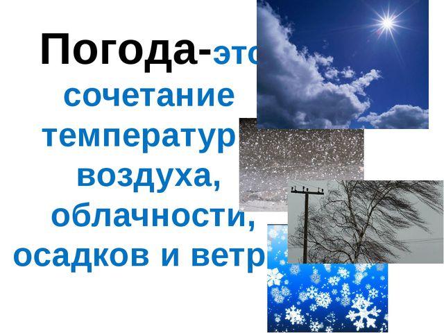 Погода-это сочетание температуры воздуха, облачности, осадков и ветра.
