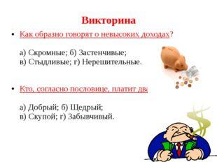 Викторина Как образно говорят о невысоких доходах? а) Скромные; б) Застенчивы