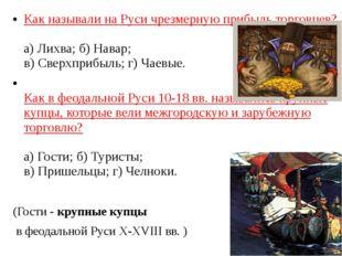 Как называли на Руси чрезмерную прибыль торговцев? а) Лихва; б) Навар; в) Све