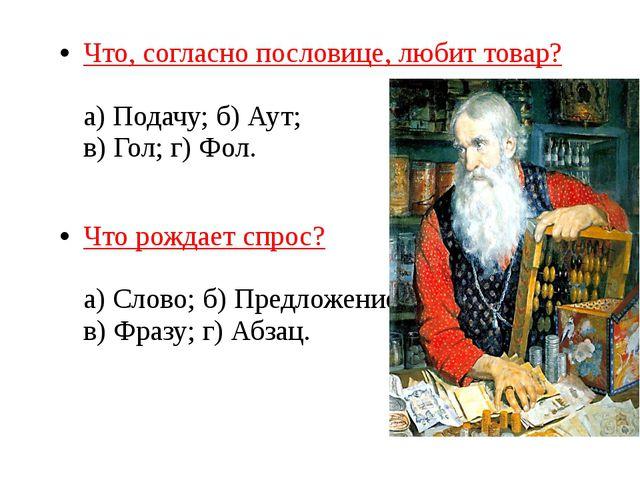 Что, согласно пословице, любит товар? а) Подачу; б) Аут; в) Гол; г) Фол. Что...