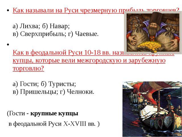 Как называли на Руси чрезмерную прибыль торговцев? а) Лихва; б) Навар; в) Све...