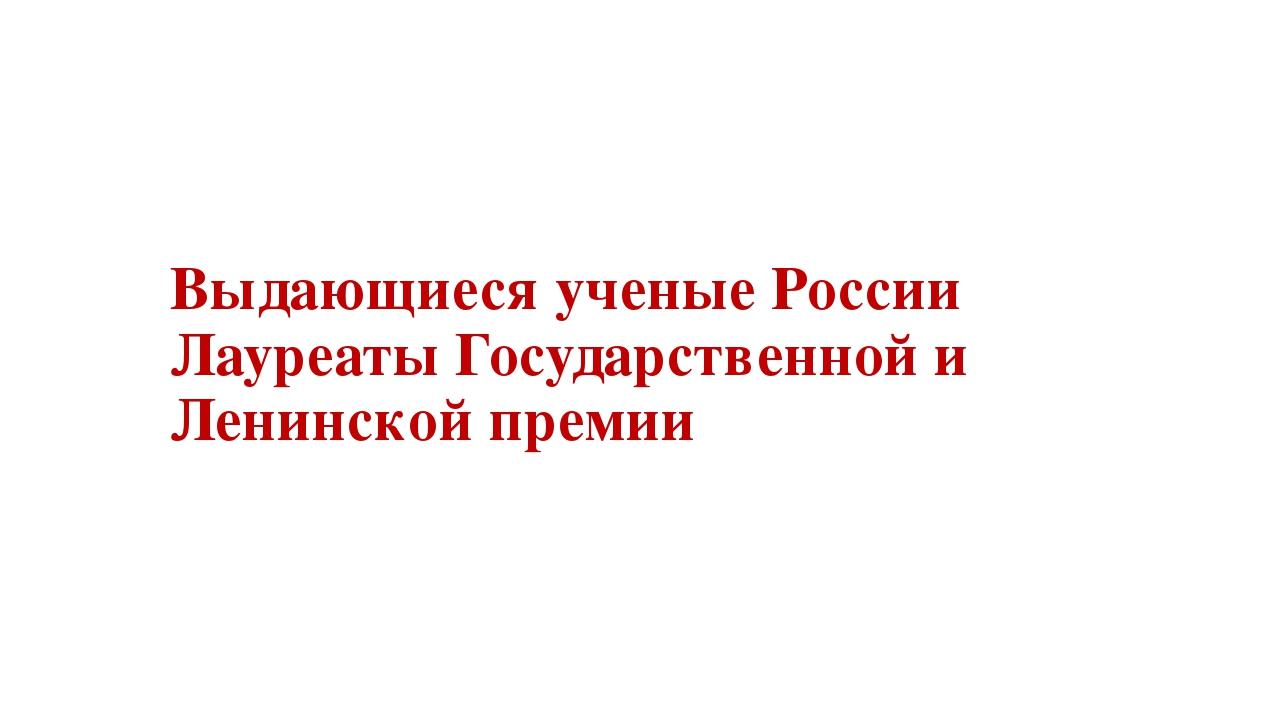 Выдающиеся ученые России Лауреаты Государственной и Ленинской премии