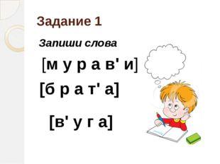 Задание 1 Запиши слова [м у р а в' и] [б р а т' а] [в' у г а]