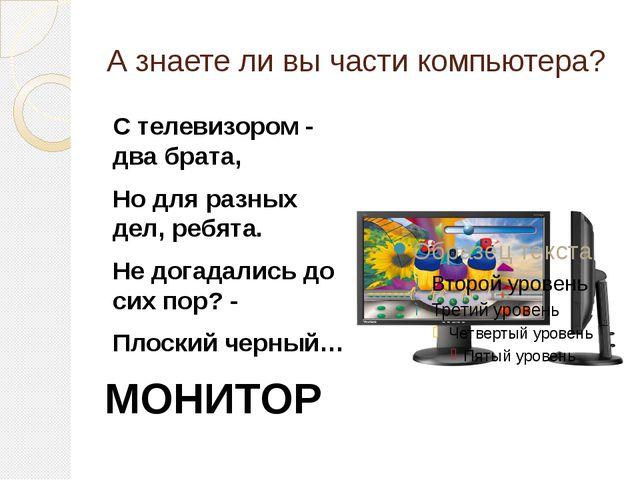 А знаете ли вы части компьютера? С телевизором - два брата, Но для разных дел...