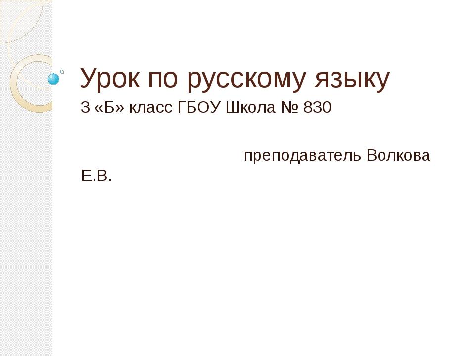 Урок по русскому языку 3 «Б» класс ГБОУ Школа № 830 преподаватель Волкова Е.В.