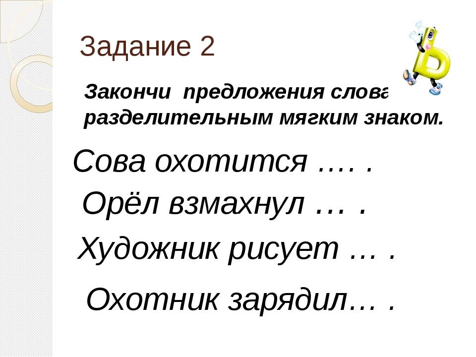 Задание 2 Закончи предложения словами с разделительным мягким знаком. Сова ох...