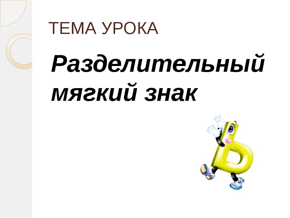 ТЕМА УРОКА Разделительный мягкий знак