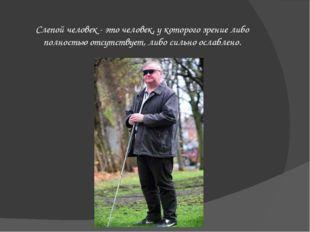 Слепой человек - это человек, у которого зрение либо полностью отсутствует,