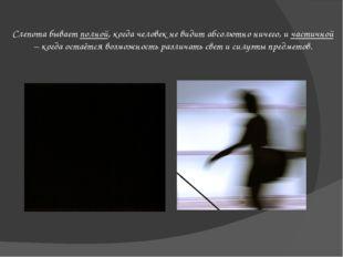 Слепота бывает полной, когда человек не видит абсолютно ничего, и частичной –