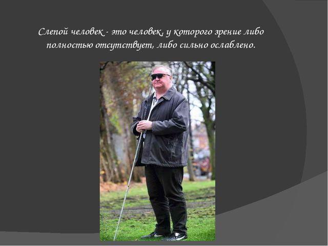 Слепой человек - это человек, у которого зрение либо полностью отсутствует,...