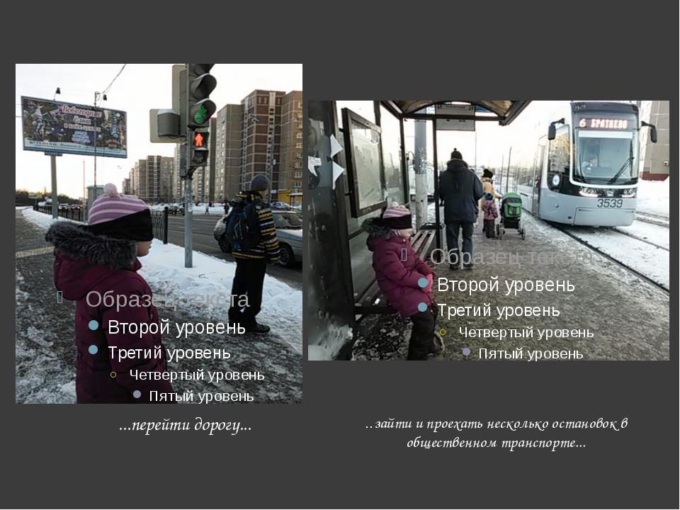 ...перейти дорогу... ..зайти и проехать несколько остановок в общественном т...
