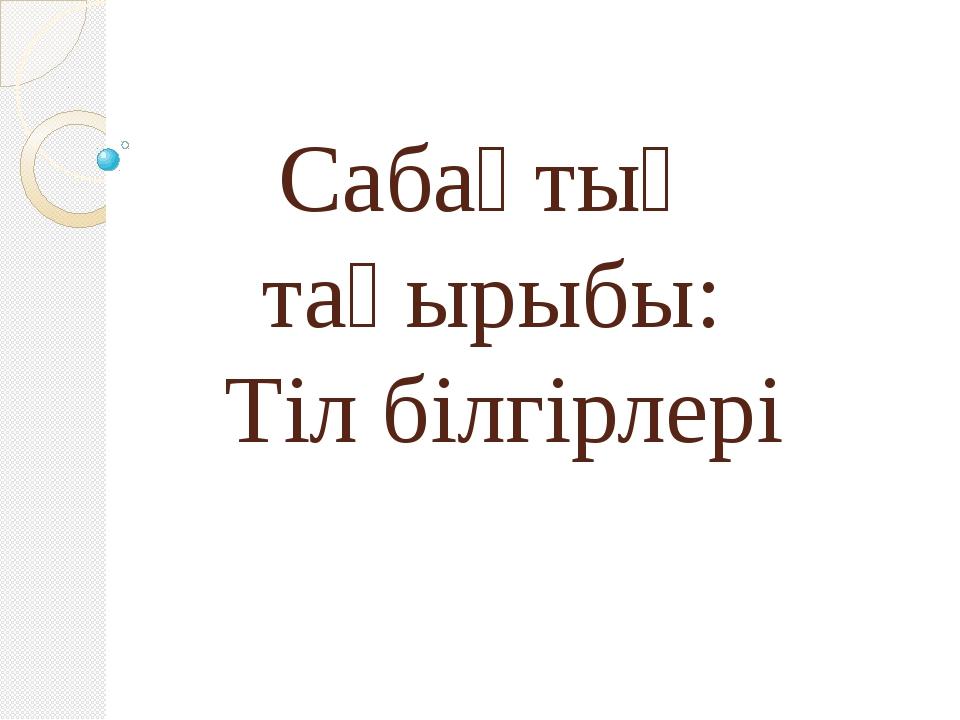 Сабақтың тақырыбы: Тіл білгірлері