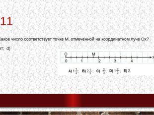 №11 11. Какое число соответствует точке М, отмеченной на координатном луче Ох