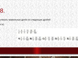 №8. 8. Выписать правильные дроби из следующих дробей: Ответ:в)