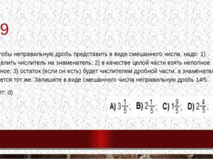 №9 9. Чтобы неправильную дробь представить в виде смешанного числа, надо: 1)
