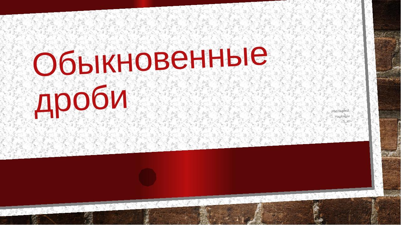 """Обыкновенные дроби Жаббарвой Надежды 5,,a"""""""