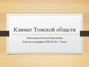 Климат Томской области Любушкина Наталья Николаевна Учитель географии СОШ № 4