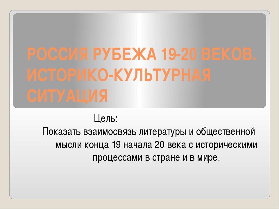 РОССИЯ РУБЕЖА 19-20 ВЕКОВ. ИСТОРИКО-КУЛЬТУРНАЯ СИТУАЦИЯ Цель: Показать взаимо...