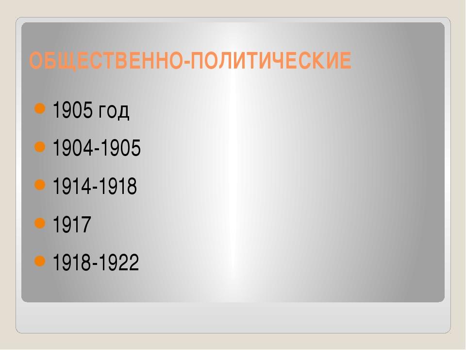 ОБЩЕСТВЕННО-ПОЛИТИЧЕСКИЕ 1905 год 1904-1905 1914-1918 1917 1918-1922
