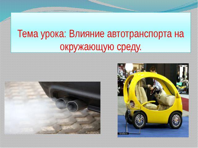 Тема урока: Влияние автотранспорта на окружающую среду.