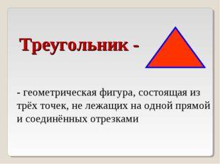 Треугольник - - геометрическая фигура, состоящая из трёх точек, не лежащих на