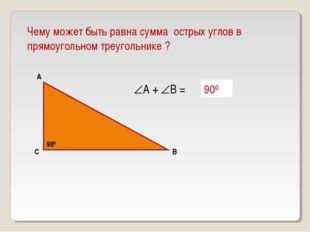 Чему может быть равна сумма острых углов в прямоугольном треугольнике ? А В С
