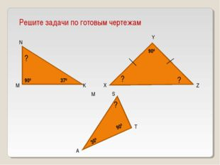 Решите задачи по готовым чертежам M N K 370 ? X Y Z ? ? 900 900 A M T S 900 3