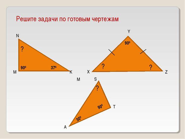 Решите задачи по готовым чертежам M N K 370 ? X Y Z ? ? 900 900 A M T S 900 3...