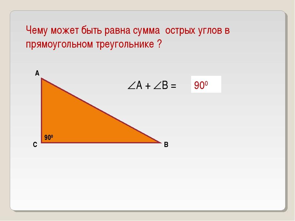 Чему может быть равна сумма острых углов в прямоугольном треугольнике ? А В С...