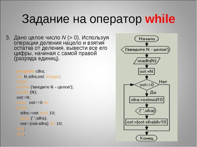 Задание на оператор while Дано целое числоN (>0). Используя операции делени...