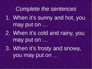 Complete the sentences When it's sunny and hot, you may put on … When it's co