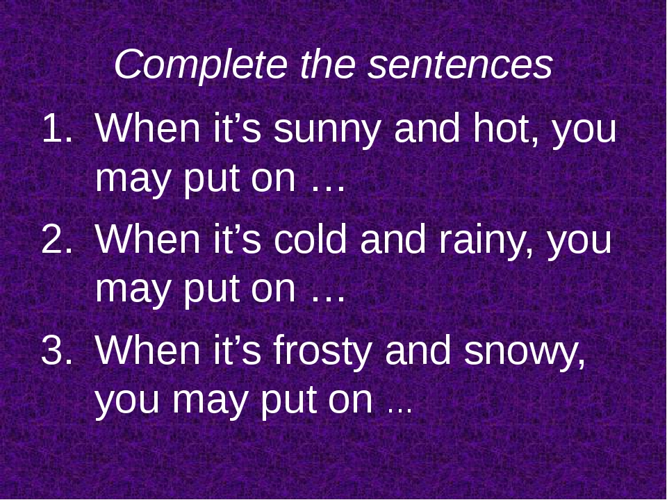 Complete the sentences When it's sunny and hot, you may put on … When it's co...